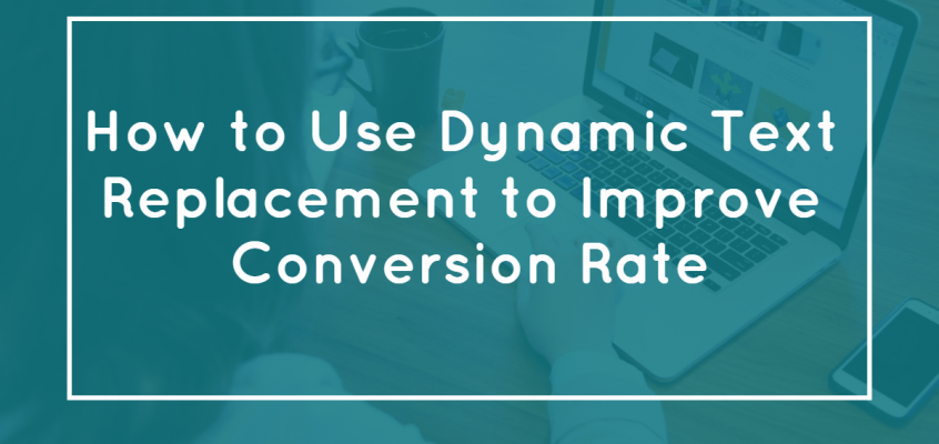 How to Use Dynamic Text Replacement to Increase Conversion Rate