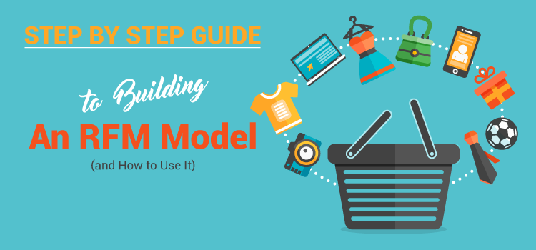 Step by Step Guide To Building An RFM Model (and How to Use It)