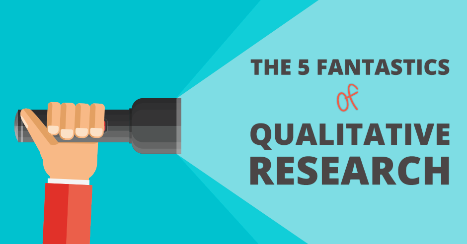 The 5 Fantastics of Qualitative Research (Who Will Help You Boost Conversions)