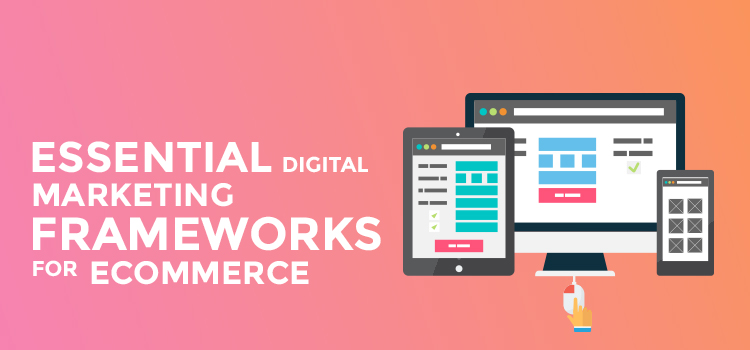 Essential Digital Marketing Frameworks For Ecommerce
