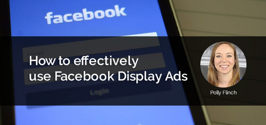How to effectively use Facebook Display Ads by Polly Flinch