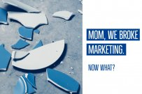 Mom, We Broke Marketing. Now What?