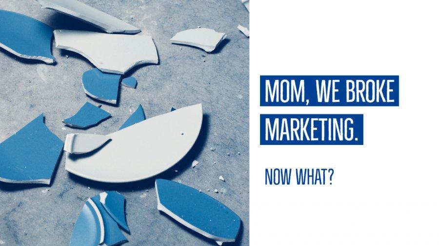 Mom, We Broke Marketing. Now What?