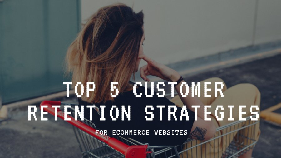 Top 5 Customer Retention strategies for your eCommerce website